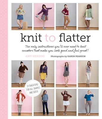 Knit to Flatter: The Only Instructions You'll Ever Need to Knit Sweaters That Make You Look Good and Feel Great! - Herzog, Amy, and Pearson, Karen (Photographer), and Schaupeter, Karen (Contributions by)