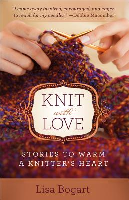 Knit with Love: Stories to Warm a Knitter's Heart - Bogart, Lisa