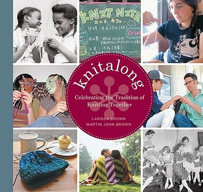 Knitalong: Celebrating the Tradition of Knitting Together - Brown, Larissa Golden, and Brown, Martin John, and Crouser, Michael (Photographer)