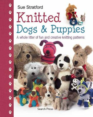Knitted Dogs & Puppies: A Whole Litter of Fun and Creative Knitting Patterns - Stratford, Sue