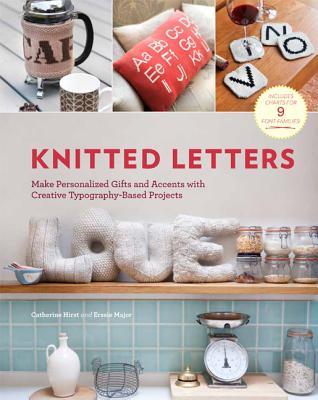 Knitted Letters: Make Personalized Gifts and Accents with Creative Typography-Based Projects - Hirst, Catherine, and Major, Erssie