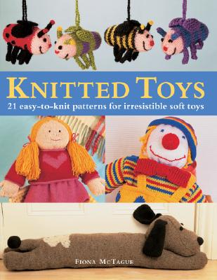 Knitted Toys: 21 Easy-To-Knit Patterns for Irresistible Soft Toys - McTague, Fiona