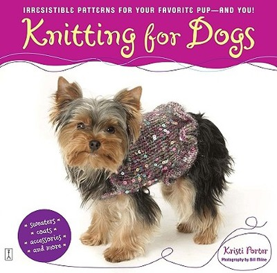 Knitting for Dogs: Irresistible Patterns for Your Favorite Pup -- And You! - Porter, Kristi, and Milne, Bill (Photographer)