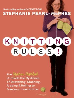 Knitting Rules!: The Yarn Harlot Unravels the Mysteries of Swatcing, Stashing, Ribbing & Rolling to Free Your Inner Knitter -