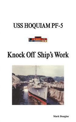 Knock Off Ship's Work: USS Hoquiam Pf-5 - Douglas, Mark