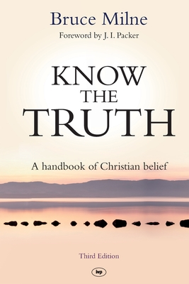 Know the Truth: A Handbook Of Christian Belief - Milne, Bruce