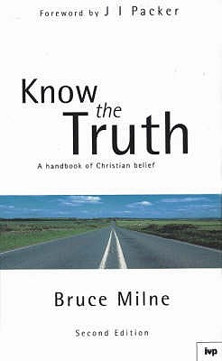 Know the Truth: Handbook of Christian Belief - Milne, Bruce, and Packer, J. I. (Foreword by)