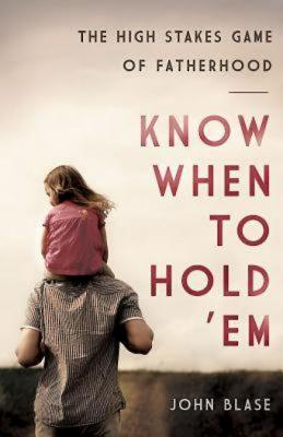 Know When to Hold 'em: The High Stakes Game of Fatherhood - Blase, John