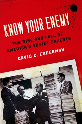 Know Your Enemy: The Rise and Fall of America's Soviet Experts - Engerman, David C