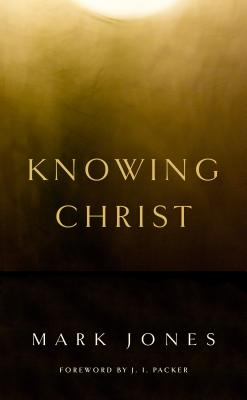 Knowing Christ - Jones, Mark, and Packer, J I, Prof., PH.D (Foreword by)