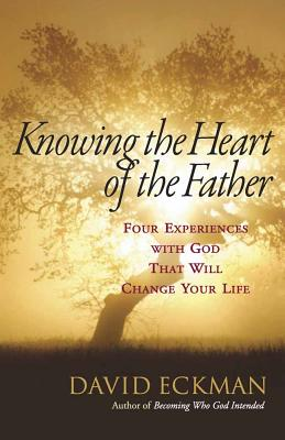 Knowing the Heart of the Father: Four Experiences with God That Will Change Your Life - Eckman, David