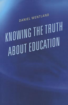 Knowing the Truth about Education - Wentland, Daniel