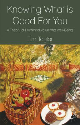 Knowing What is Good For You: A Theory of Prudential Value and Well-Being - Taylor, T.
