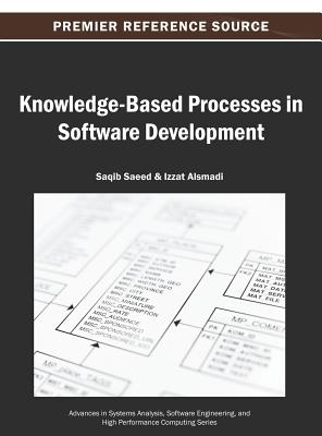 Knowledge-Based Processes in Software Development - Saeed, and Saeed, Saqib (Editor), and Alsmadi, Izzat (Editor)