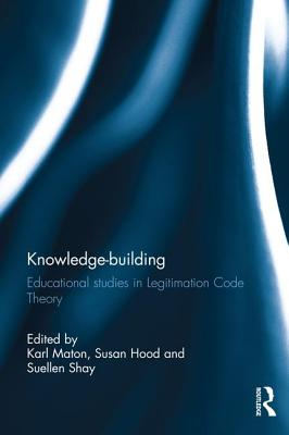 Knowledge-building: Educational studies in Legitimation Code Theory - Maton, Karl (Editor), and Hood, Susan (Editor), and Shay, Suellen (Editor)