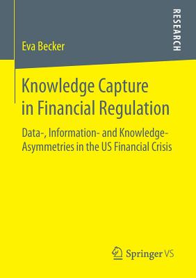 Knowledge Capture in Financial Regulation: Data-, Information- and Knowledge-Asymmetries in the US Financial Crisis - Becker, Eva