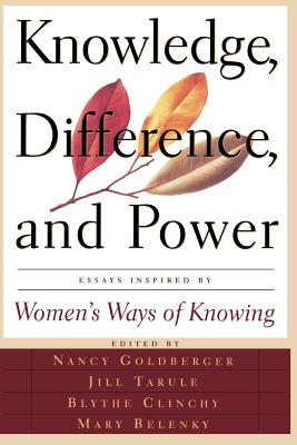 Knowledge, Difference, and Power: Essays Inspired by Women's Ways of of Knowing - Goldberger, Nancy, and Clinchy, Blythe, and Belenky, Mary Field