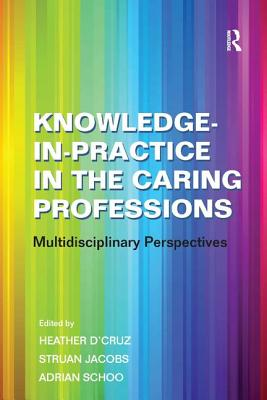 Knowledge-in-Practice in the Caring Professions: Multi-Disciplinary Perspectives - Jacobs, Struan, Dr., and D'Cruz, Heather (Editor), and Schoo, Adrian (Editor)