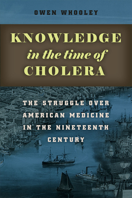 Knowledge in the Time of Cholera: The Struggle Over American Medicine in the Nineteenth Century - Whooley, Owen