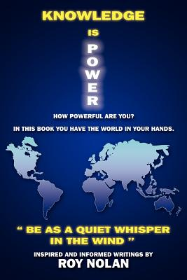 Knowledge Is Power: Be as a Quiet Whisper in the Wind - Nolan, Roy