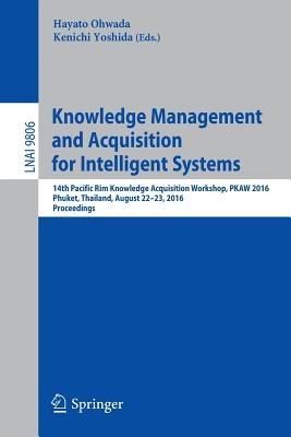 Knowledge Management and Acquisition for Intelligent Systems: 14th Pacific Rim Knowledge Acquisition Workshop, Pkaw 2016, Phuket, Thailand, August 22-23, 2016, Proceedings - Ohwada, Hayato (Editor)