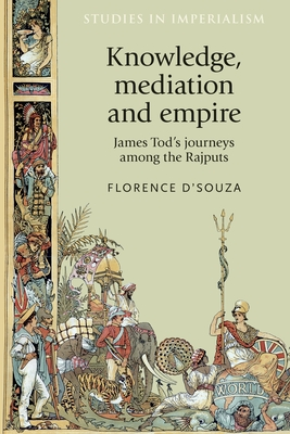 Knowledge, Mediation and Empire: James Tod's Journeys Among the Rajputs - D'Souza, Florence