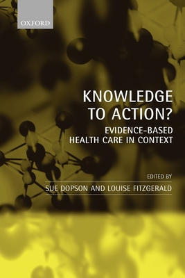 Knowledge to Action?: Evidence-Based Health Care in Context - Dopson, Sue (Editor), and Fitzgerald, Louise (Editor)