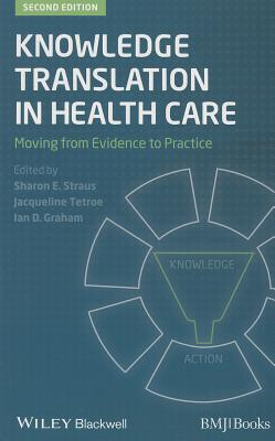 Knowledge Translation in Health Care: Moving from Evidence to Practice - Straus, Sharon (Editor), and Tetroe, Jacqueline (Editor), and Graham, Ian D. (Editor)