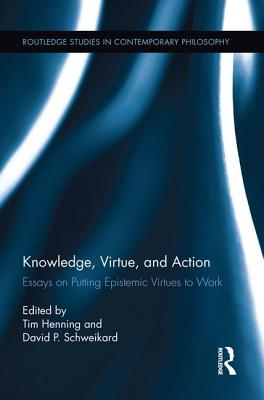 Knowledge, Virtue, and Action: Putting Epistemic Virtues to Work - Henning, Tim (Editor), and Schweikard, David P. (Editor)