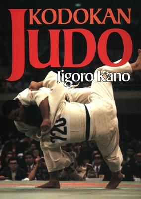 Kodokan Judo: The Essential Guide to Judo by Its Founder Jigoro Kano - Kano, Jigoro