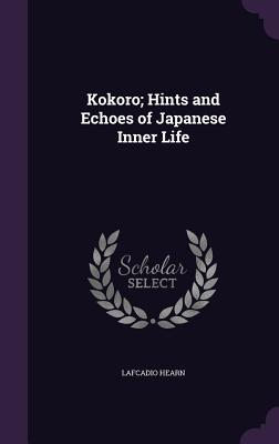 Kokoro; Hints and Echoes of Japanese Inner Life - Hearn, Lafcadio