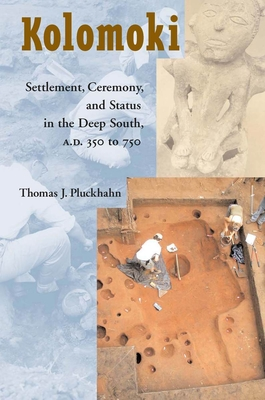 Kolomoki: Settlement, Ceremony, and Status in the Deep South, A.D. 350 to 750 - Pluckhahn, Thomas J