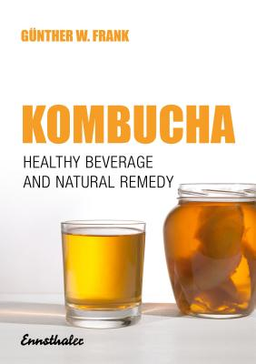Kombucha: Healthy Beverage & Natural Remedy from the Far East - Frank, Gunther W