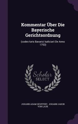 Kommentar Uber Die Bayerische Gerichtsordnung: (Codex Iuris Bavarici Iudiciarii de Anno 1753) - Seuffert, Johann Adam, and Johann Jakob Von Lauk (Creator)