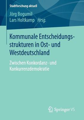 Kommunale Entscheidungsstrukturen in Ost- Und Westdeutschland: Zwischen Konkordanz- Und Konkurrenzdemokratie - Bogumil, Jorg (Editor), and Holtkamp, Lars (Editor)