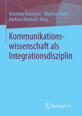 Kommunikationswissenschaft ALS Integrationsdisziplin - Karmasin, Matthias (Editor), and Rath, Matthias, M.D (Editor), and Thoma, Barbara (Editor)