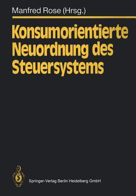 Konsumorientierte Neuordnung des Steuersystems - Rose, Manfred (Editor), and Albrecht, P (Contributions by), and Andel, N (Contributions by)