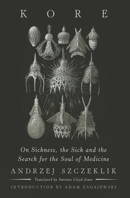 Kore: On Sickness, the Sick, and the Search for the Soul of Medicine - Szczeklik, Andrzej, and Lloyd-Jones, Antonia (Translated by), and Zagajewski, Adam (Introduction by)
