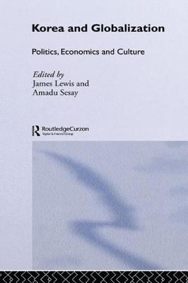 Korea and Globalization: Politics, Economics and Culture - Lewis, James B. (Editor), and Sesay, Amadu (Editor)