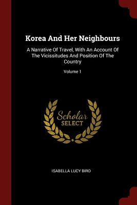 Korea and Her Neighbours: A Narrative of Travel, with an Account of the Vicissitudes and Position of the Country; Volume 1 - Bird, Isabella Lucy