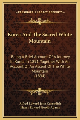 Korea and the Sacred White Mountain: Being a Brief Account of a Journey in Korea in 1891, Together with an Account of an Ascent of the White Mountain (1894) - Cavendish, Alfred Edward John, and Goold-Adams, Henry Edward