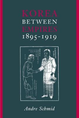 Korea Between Empires, 1895-1919 - Schmid, Andre, Professor