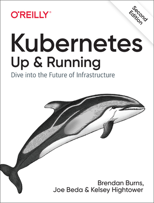 Kubernetes: Up and Running: Dive Into the Future of Infrastructure - Burns, Brendan, and Beda, Joe, and Hightower, Kelsey
