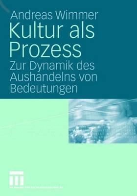 Kultur ALS Prozess: Zur Dynamik Des Aushandelns Von Bedeutungen - Wimmer, Andreas