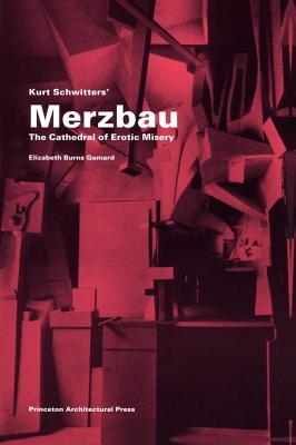 Kurt Schwitters Merzbau: The Cathedral of Erotic Misery - Gamard, Elizabeth Burns
