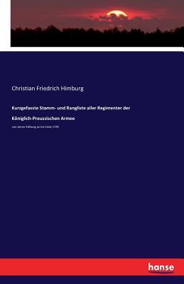 Kurzgefasste Stamm- Und Rangliste Aller Regimenter Der Koniglich-Preussischen Armee - Himburg, Christian Friedrich