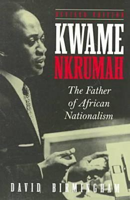 Kwame Nkrumah: Father of African Nationalism - Birmingham, David
