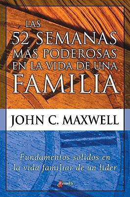 La 52 Semanas Mas Poderosas En La Vida De Una Familia: Solid Foundations in the Life of a Family Leader - Maxwell, John C.