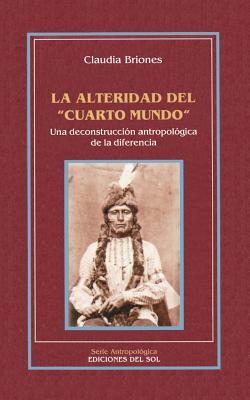 """La Alteridad del """"Cuarto Mundo"""": Una Deconstruccion Antropologica de la Diferencia - Briones, Claudia"""
