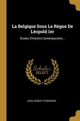 La Belgique Sous Le Regne de Leopold 1er: Etudes D'Histoire Contemporaine... - Thonissen, Jean Joseph
